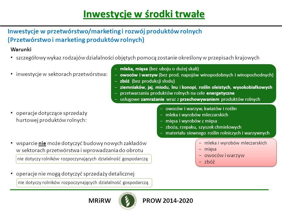 Inwestycje w środki trwałe Inwestycje w przetwórstwo/marketing i rozwój produktów rolnych (Przetwórstwo i marketing produktów rolnych) PROW 2014-2020MRiRW Warunki szczegółowy wykaz rodzajów działalności objętych pomocą zostanie określony w przepisach krajowych inwestycje w sektorach przetwórstwa: operacje dotyczące sprzedaży hurtowej produktów rolnych: wsparcie nie może dotyczyć budowy nowych zakładów w sektorach przetwórstwa i wprowadzania do obrotu operacje nie mogą dotyczyć sprzedaży detalicznej −mleka, mięsa (bez uboju o dużej skali) −owoców i warzyw (bez prod.