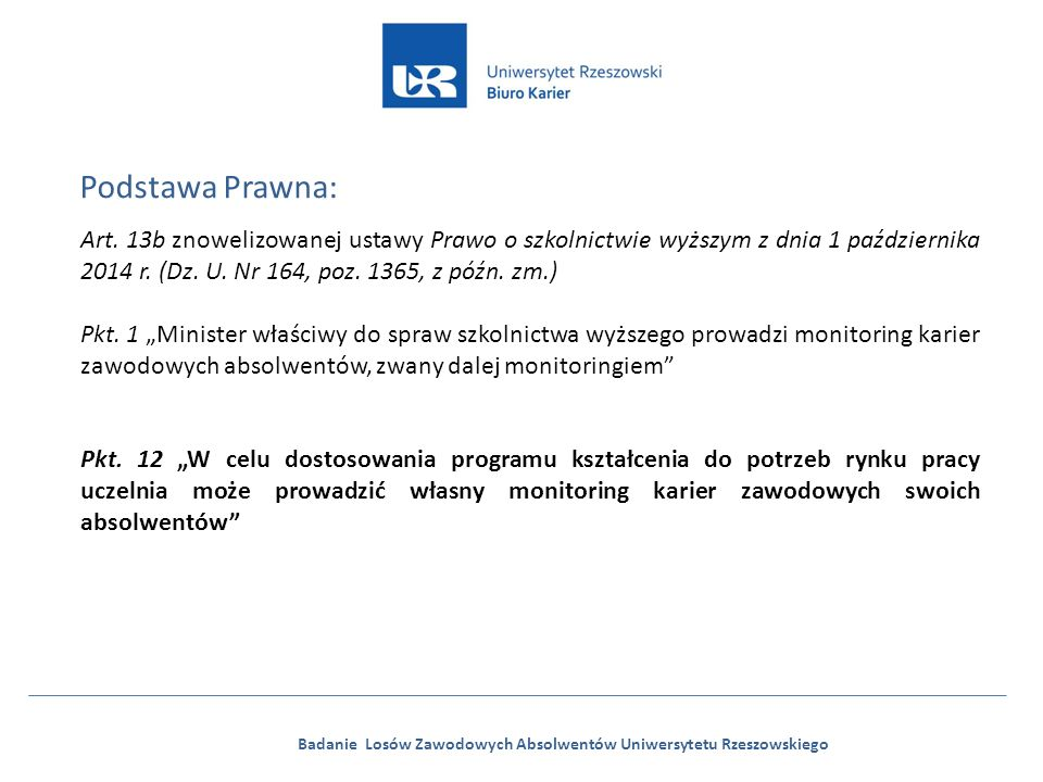 Badanie Losów Zawodowych Absolwentów Uniwersytetu Rzeszowskiego Podstawa Prawna: Art. 13b znowelizowanej ustawy Prawo o szkolnictwie wyższym z dnia 1