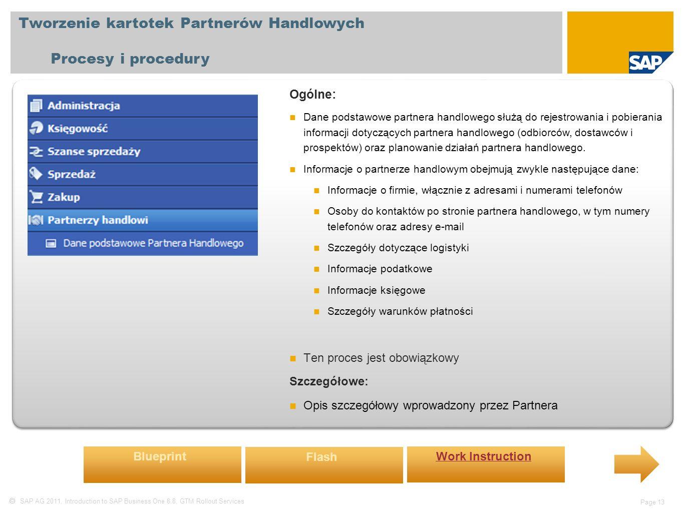 SAP AG 2011, Introduction to SAP Business One 8.8, GTM Rollout Services Page 13 Tworzenie kartotek Partnerów Handlowych Procesy i procedury Ogólne: Dane podstawowe partnera handlowego służą do rejestrowania i pobierania informacji dotyczących partnera handlowego (odbiorców, dostawców i prospektów) oraz planowanie działań partnera handlowego.