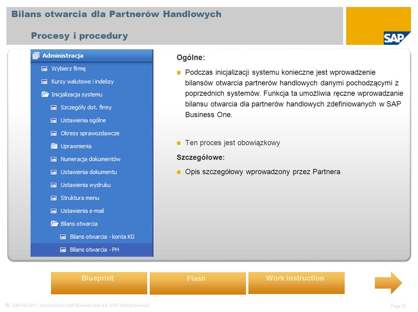  SAP AG 2011, Introduction to SAP Business One 8.8, GTM Rollout Services Page 15 Bilans otwarcia dla Partnerów Handlowych Procesy i procedury Ogólne: Podczas inicjalizacji systemu konieczne jest wprowadzenie bilansów otwarcia partnerów handlowych danymi pochodzącymi z poprzednich systemów.
