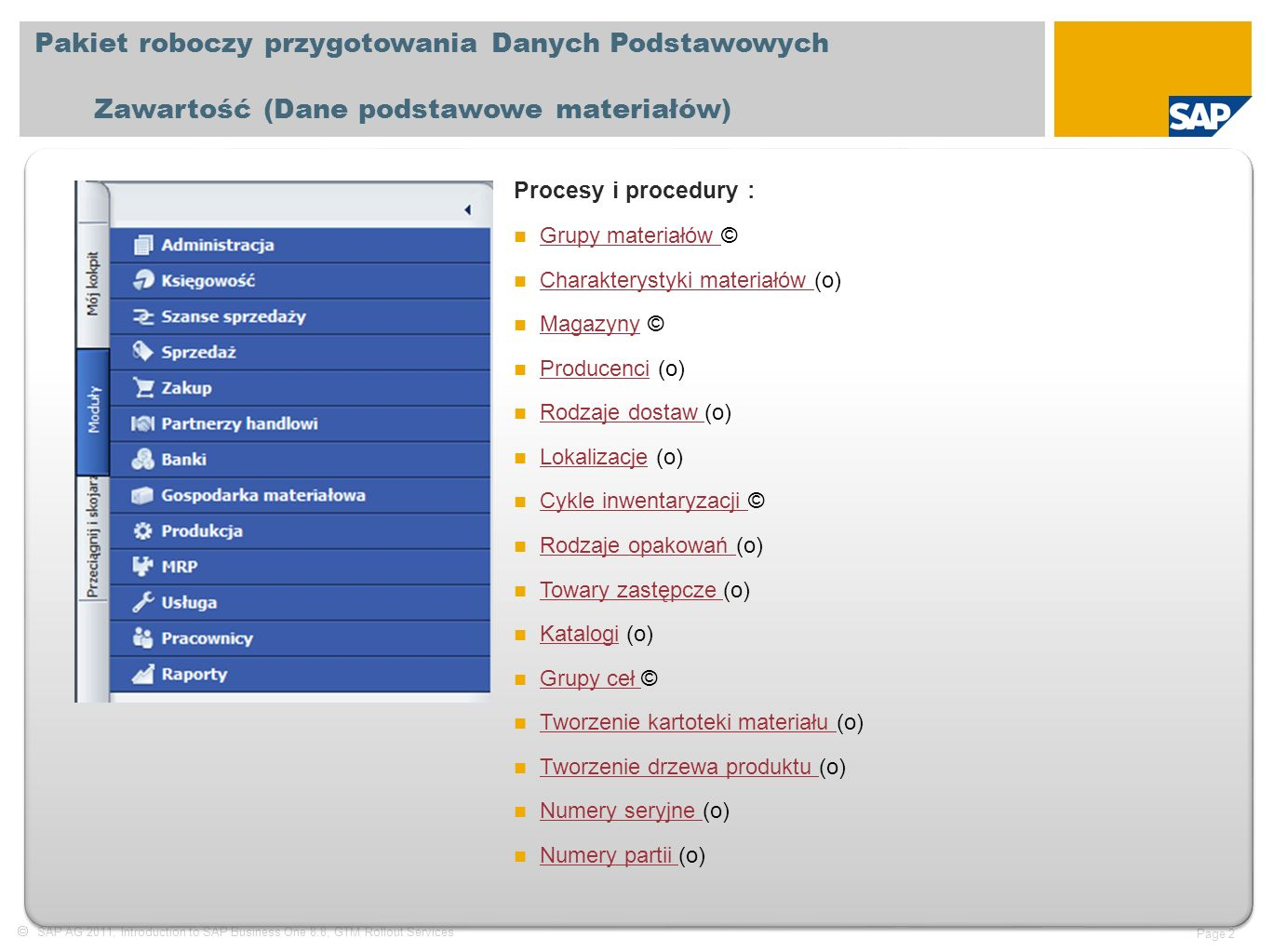  SAP AG 2011, Introduction to SAP Business One 8.8, GTM Rollout Services Page 3 Pakiet roboczy przygotowania Danych Podstawowych Zawartość (Obsługa cenników) Procesy i procedury : Cenniki © Cenniki Upusty © Upusty Koszty transportu © Koszty transportu Prowizje (o) Prowizje