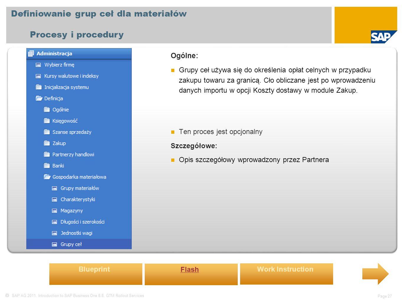  SAP AG 2011, Introduction to SAP Business One 8.8, GTM Rollout Services Page 27 Definiowanie grup ceł dla materiałów Procesy i procedury Ogólne: Grupy ceł używa się do określenia opłat celnych w przypadku zakupu towaru za granicą.