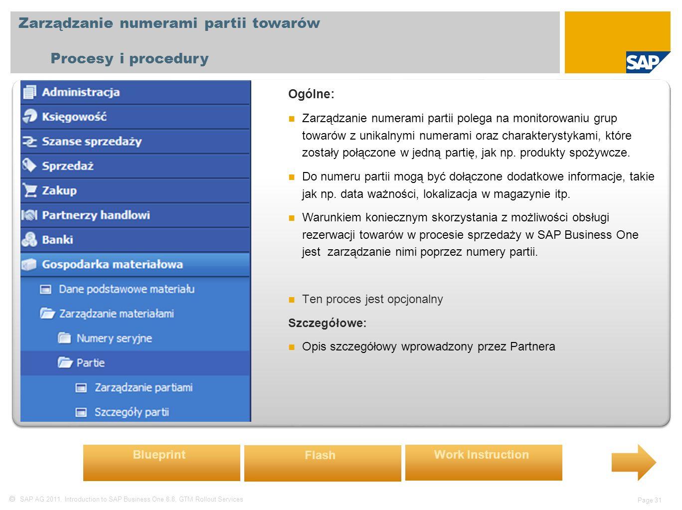  SAP AG 2011, Introduction to SAP Business One 8.8, GTM Rollout Services Page 31 Zarządzanie numerami partii towarów Procesy i procedury Ogólne: Zarządzanie numerami partii polega na monitorowaniu grup towarów z unikalnymi numerami oraz charakterystykami, które zostały połączone w jedną partię, jak np.