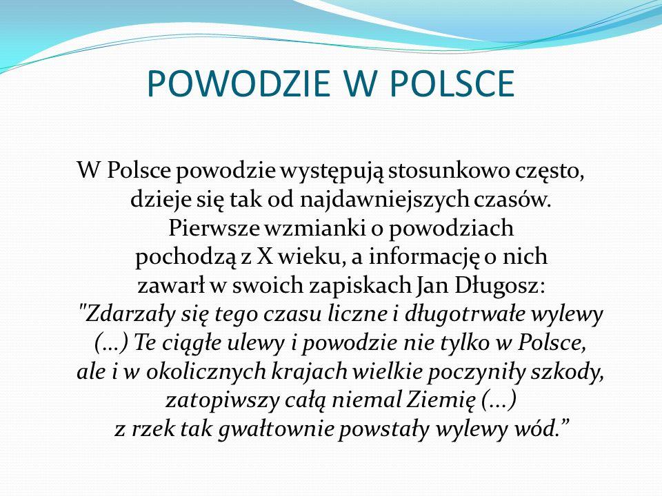 POWODZIE W POLSCE W Polsce powodzie występują stosunkowo często, dzieje się tak od najdawniejszych czasów.