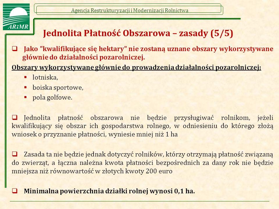Agencja Restrukturyzacji i Modernizacji Rolnictwa Jednolita Płatność Obszarowa – zasady (5/5)  Jako kwalifikujące się hektary nie zostaną uznane obszary wykorzystywane głównie do działalności pozarolniczej.