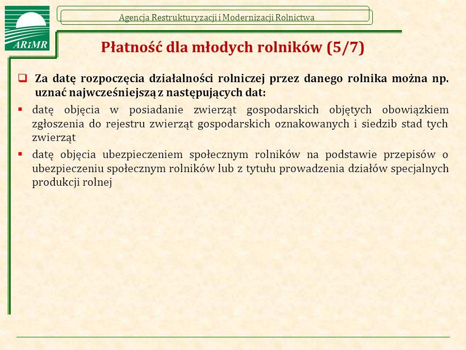 Agencja Restrukturyzacji i Modernizacji Rolnictwa Płatność dla młodych rolników (5/7)  Za datę rozpoczęcia działalności rolniczej przez danego rolnika można np.