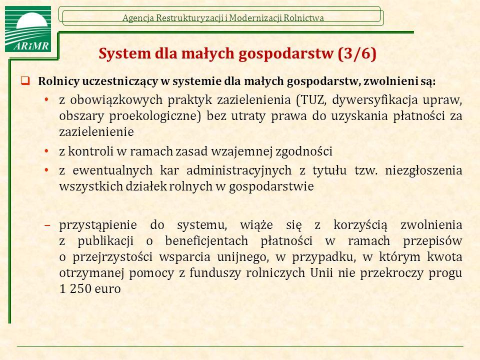 Agencja Restrukturyzacji i Modernizacji Rolnictwa System dla małych gospodarstw (3/6)  Rolnicy uczestniczący w systemie dla małych gospodarstw, zwolnieni są: z obowiązkowych praktyk zazielenienia (TUZ, dywersyfikacja upraw, obszary proekologiczne) bez utraty prawa do uzyskania płatności za zazielenienie z kontroli w ramach zasad wzajemnej zgodności z ewentualnych kar administracyjnych z tytułu tzw.
