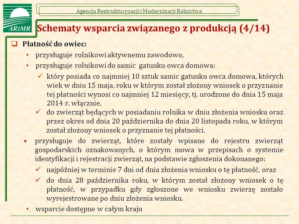 Agencja Restrukturyzacji i Modernizacji Rolnictwa Schematy wsparcia związanego z produkcją (4/14)  Płatność do owiec: przysługuje rolnikowi aktywnemu zawodowo, przysługuje rolnikowi do samic gatunku owca domowa: który posiada co najmniej 10 sztuk samic gatunku owca domowa, których wiek w dniu 15 maja, roku w którym został złożony wniosek o przyznanie tej płatności wynosi co najmniej 12 miesięcy, tj.