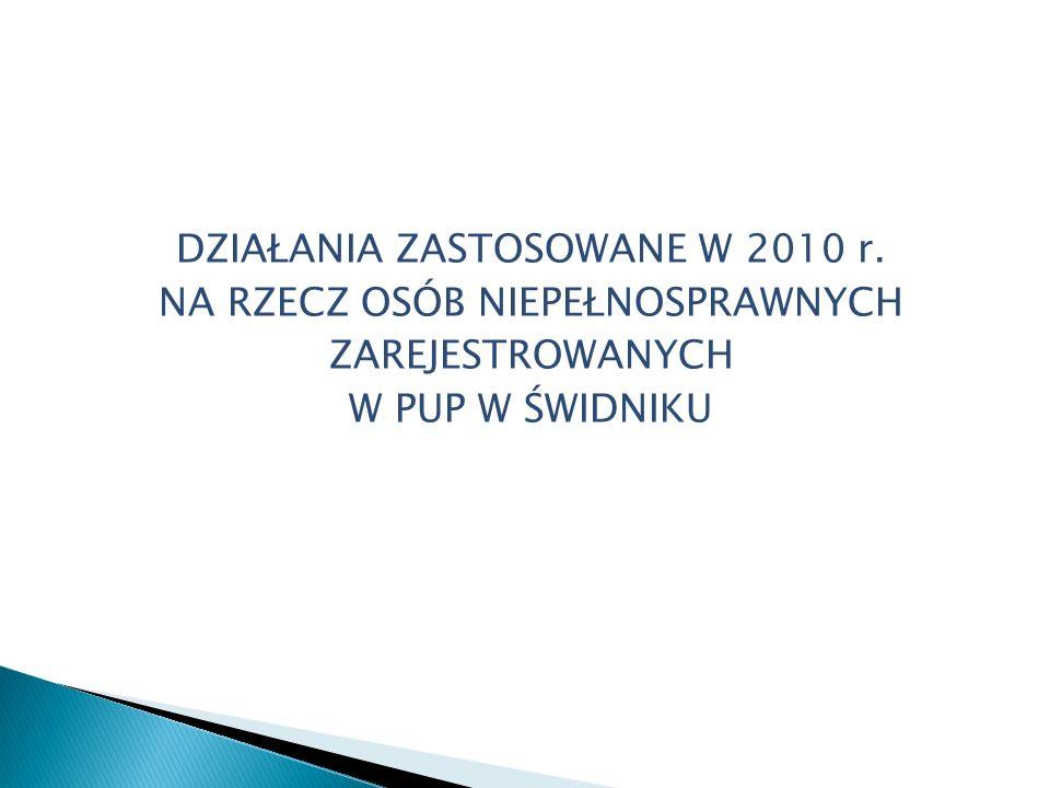 DZIAŁANIA ZASTOSOWANE W 2010 r. NA RZECZ OSÓB NIEPEŁNOSPRAWNYCH ZAREJESTROWANYCH W PUP W ŚWIDNIKU