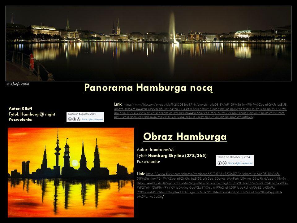 Wieża telewizyjna - Fernsehturm Autor: Collin Key Tytuł: Fernsehturm Hamburg Pozwolnie: Link: https://www.flickr.com/photos/collin_key/5208984716/in/photolist-6jiqDB-8WipFj-5j9M8g- fmw7Bt-fWXZbo-pfQM5c-bxBi5E-ajY5zo-8DsA6s-bAAPqh-iLRwwg-66uJRk-dAszpH-jHA4tt-fQjeuJ-ess8ky- bxBi5q-bxBi5s-bNuWgz-fQaxQb-ny3xgU-gbSz91-9Lrfsi-dBZaZm-8EZ34G-j7eWKk-7dQYoN-fDe9ih- n9YYKV-bDA4nu-6euV2z-fTrXqL-nhP9n2-eHL5j9-bqoPLJ-gkGoZZ-bKUa9z-998bom-bP1ZQz-dFBngD- eX1Nzb-gwb7M3-7PTtTQ-a82Ro4-mHyHB1-6DcnXh-p9tGpR-pj5iBH-bM5Vzt-kp8q26/ https://www.flickr.com/photos/collin_key/5208984716/in/photolist-6jiqDB-8WipFj-5j9M8g- fmw7Bt-fWXZbo-pfQM5c-bxBi5E-ajY5zo-8DsA6s-bAAPqh-iLRwwg-66uJRk-dAszpH-jHA4tt-fQjeuJ-ess8ky- bxBi5q-bxBi5s-bNuWgz-fQaxQb-ny3xgU-gbSz91-9Lrfsi-dBZaZm-8EZ34G-j7eWKk-7dQYoN-fDe9ih- n9YYKV-bDA4nu-6euV2z-fTrXqL-nhP9n2-eHL5j9-bqoPLJ-gkGoZZ-bKUa9z-998bom-bP1ZQz-dFBngD- eX1Nzb-gwb7M3-7PTtTQ-a82Ro4-mHyHB1-6DcnXh-p9tGpR-pj5iBH-bM5Vzt-kp8q26 Ratusz w Hamburgu – Rathaus Autor: Mariano Mantel Tytuł: Hamburg Rathaus Pozwolnie: Link: https://www.flickr.com/photos/mariano-mantel/9811009046/in/photolist-6jiqDB-8WipFj-5j9M8g-fmw7Bt- fWXZbo-pfQM5c-bxBi5E-ajY5zo-8DsA6s-bAAPqh-iLRwwg-66uJRk-dAszpH-jHA4tt-fQjeuJ-ess8ky-bxBi5q-bxBi5s-bNuWgz- fQaxQb-ny3xgU-gbSz91-9Lrfsi-dBZaZm-8EZ34G-j7eWKk-7dQYoN-fDe9ih-n9YYKV-bDA4nu-6euV2z-fTrXqL-nhP9n2- eHL5j9-bqoPLJ-gkGoZZ-bKUa9z-998bom-bP1ZQz-dFBngD-eX1Nzb-gwb7M3-7PTtTQ-a82Ro4-mHyHB1-6DcnXh-p9tGpR- pj5iBH-bM5Vzt-kp8q26 /https://www.flickr.com/photos/mariano-mantel/9811009046/in/photolist-6jiqDB-8WipFj-5j9M8g-fmw7Bt- fWXZbo-pfQM5c-bxBi5E-ajY5zo-8DsA6s-bAAPqh-iLRwwg-66uJRk-dAszpH-jHA4tt-fQjeuJ-ess8ky-bxBi5q-bxBi5s-bNuWgz- fQaxQb-ny3xgU-gbSz91-9Lrfsi-dBZaZm-8EZ34G-j7eWKk-7dQYoN-fDe9ih-n9YYKV-bDA4nu-6euV2z-fTrXqL-nhP9n2- eHL5j9-bqoPLJ-gkGoZZ-bKUa9z-998bom-bP1ZQz-dFBngD-eX1Nzb-gwb7M3-7PTtTQ-a82Ro4-mHyHB1-6DcnXh-p9tGpR- pj5iBH-bM5Vzt-kp8q26