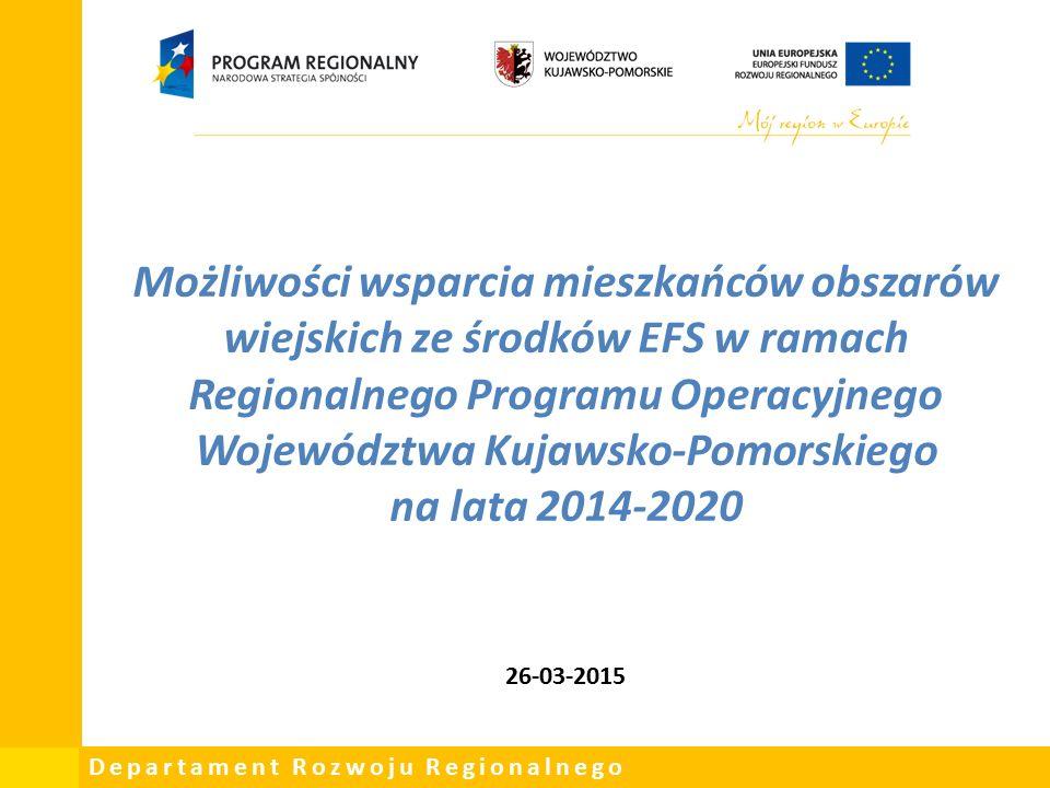 Departament Rozwoju Regionalnego Możliwości wsparcia mieszkańców obszarów wiejskich ze środków EFS w ramach Regionalnego Programu Operacyjnego Województwa Kujawsko-Pomorskiego na lata 2014-2020 26-03-2015