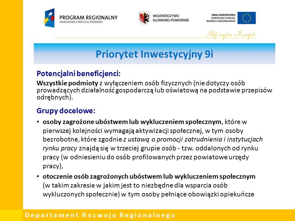Departament Rozwoju Regionalnego Priorytet Inwestycyjny 9i Potencjalni beneficjenci: Wszystkie podmioty z wyłączeniem osób fizycznych (nie dotyczy osób prowadzących działalność gospodarczą lub oświatową na podstawie przepisów odrębnych).