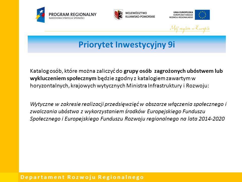 Departament Rozwoju Regionalnego Priorytet Inwestycyjny 9i Katalog osób, które można zaliczyć do grupy osób zagrożonych ubóstwem lub wykluczeniem społecznym będzie zgodny z katalogiem zawartym w horyzontalnych, krajowych wytycznych Ministra Infrastruktury i Rozwoju: Wytyczne w zakresie realizacji przedsięwzięć w obszarze włączenia społecznego i zwalczania ubóstwa z wykorzystaniem środków Europejskiego Funduszu Społecznego i Europejskiego Funduszu Rozwoju regionalnego na lata 2014-2020