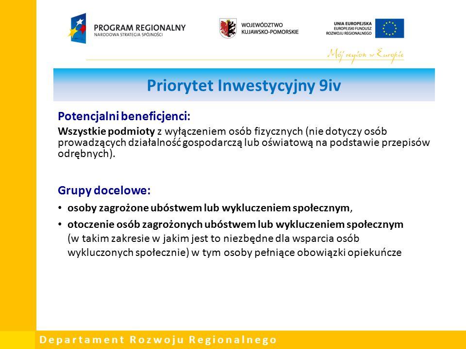 Departament Rozwoju Regionalnego Priorytet Inwestycyjny 9iv Potencjalni beneficjenci: Wszystkie podmioty z wyłączeniem osób fizycznych (nie dotyczy osób prowadzących działalność gospodarczą lub oświatową na podstawie przepisów odrębnych).
