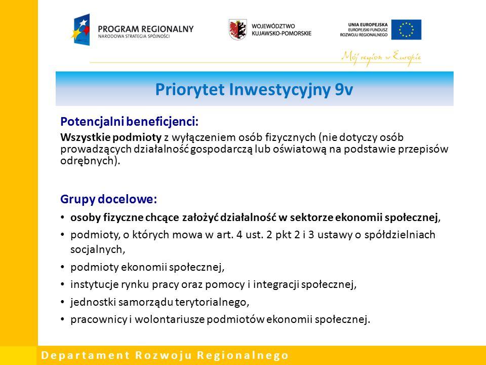 Departament Rozwoju Regionalnego Priorytet Inwestycyjny 9v Potencjalni beneficjenci: Wszystkie podmioty z wyłączeniem osób fizycznych (nie dotyczy osób prowadzących działalność gospodarczą lub oświatową na podstawie przepisów odrębnych).