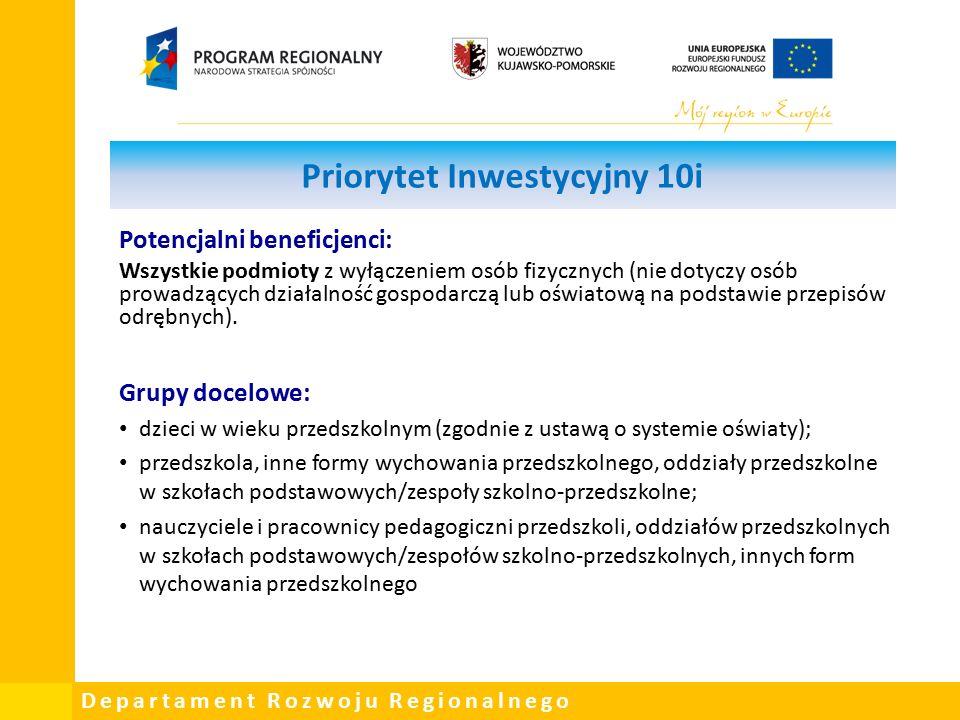 Departament Rozwoju Regionalnego Priorytet Inwestycyjny 10i Potencjalni beneficjenci: Wszystkie podmioty z wyłączeniem osób fizycznych (nie dotyczy osób prowadzących działalność gospodarczą lub oświatową na podstawie przepisów odrębnych).