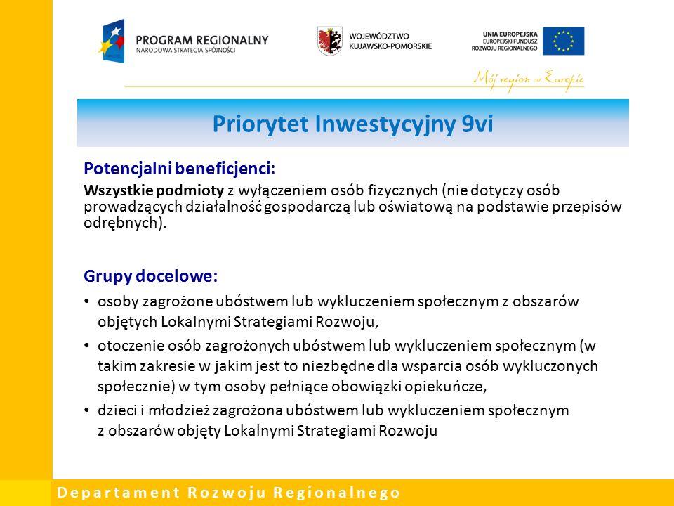 Departament Rozwoju Regionalnego Priorytet Inwestycyjny 9vi Potencjalni beneficjenci: Wszystkie podmioty z wyłączeniem osób fizycznych (nie dotyczy osób prowadzących działalność gospodarczą lub oświatową na podstawie przepisów odrębnych).