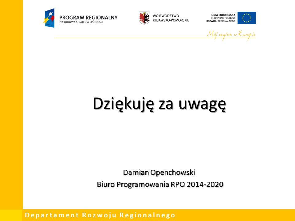 Departament Rozwoju Regionalnego Dziękuję za uwagę Damian Openchowski Biuro Programowania RPO 2014-2020 Biuro Programowania RPO 2014-2020