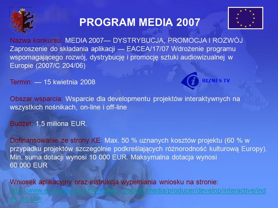 PROGRAM MEDIA 2007 Nazwa konkursu: MEDIA 2007— DYSTRYBUCJA, PROMOCJA I ROZWÓJ Zaproszenie do składania aplikacji — EACEA/17/07 Wdrożenie programu wspomagającego rozwój, dystrybucję i promocję sztuki audiowizualnej w Europie (2007/C 204/06) Termin: — 15 kwietnia 2008 Obszar wsparcia: Wsparcie dla developmentu projektów interaktywnych na wszystkich nośnikach, on-line i off-line Budżet: 1,5 miliona EUR.