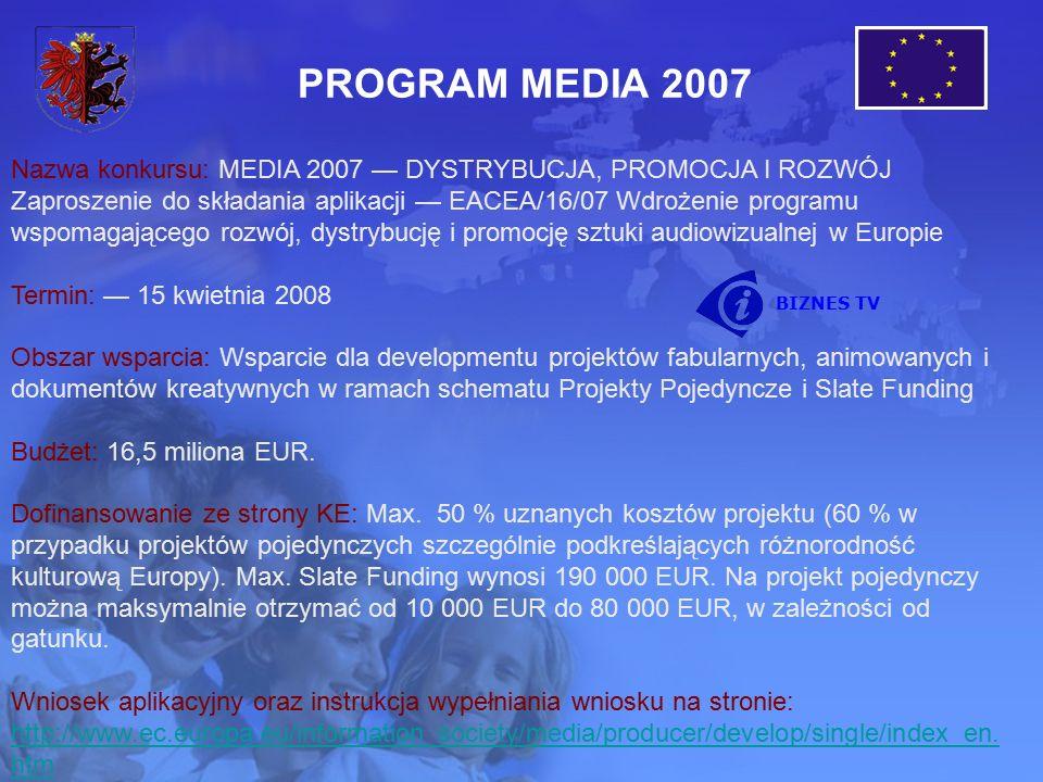 PROGRAM MEDIA 2007 Nazwa konkursu: MEDIA 2007 — DYSTRYBUCJA, PROMOCJA I ROZWÓJ Zaproszenie do składania aplikacji — EACEA/16/07 Wdrożenie programu wspomagającego rozwój, dystrybucję i promocję sztuki audiowizualnej w Europie Termin: — 15 kwietnia 2008 Obszar wsparcia: Wsparcie dla developmentu projektów fabularnych, animowanych i dokumentów kreatywnych w ramach schematu Projekty Pojedyncze i Slate Funding Budżet: 16,5 miliona EUR.