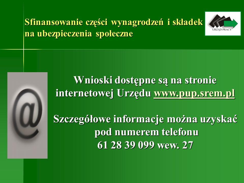 Sfinansowanie części wynagrodzeń i składek na ubezpieczenia społeczne Wnioski dostępne są na stronie internetowej Urzędu www.pup.srem.pl Wnioski dostępne są na stronie internetowej Urzędu www.pup.srem.plwww.pup.srem.pl Szczegółowe informacje można uzyskać pod numerem telefonu 61 28 39 099 wew.