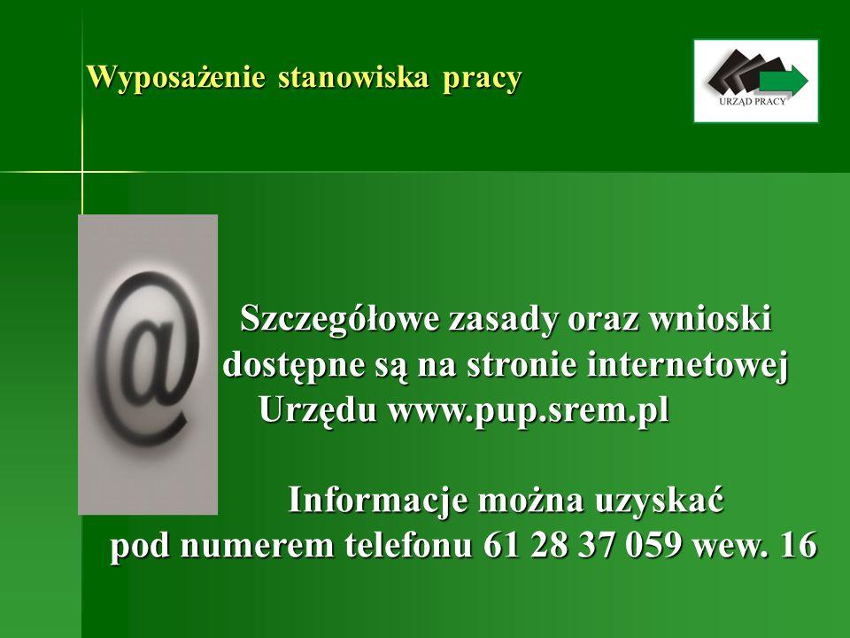 Wyposażenie stanowiska pracy Szczegółowe zasady oraz wnioski dostępne są na stronie internetowej Urzędu www.pup.srem.pl Informacje można uzyskać pod n