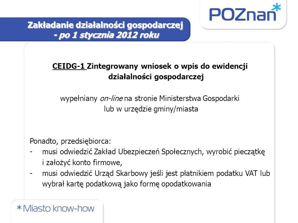 CEIDG-1 Zintegrowany wniosek o wpis do ewidencji działalności gospodarczej wypełniany on-line na stronie Ministerstwa Gospodarki lub w urzędzie gminy/miasta Ponadto, przedsiębiorca: -musi odwiedzić Zakład Ubezpieczeń Społecznych, wyrobić pieczątkę i założyć konto firmowe, -musi odwiedzić Urząd Skarbowy jeśli jest płatnikiem podatku VAT lub wybrał kartę podatkową jako formę opodatkowania Zakładanie działalności gospodarczej - po 1 stycznia 2012 roku
