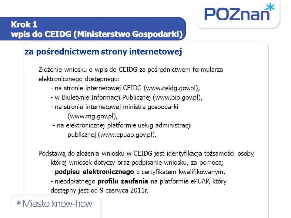 Złożenie wniosku o wpis do CEIDG za pośrednictwem formularza elektronicznego dostępnego: - na stronie internetowej CEIDG (www.ceidg.gov.pl), - w Biuletynie Informacji Publicznej (www.bip.gov.pl), - na stronie internetowej ministra gospodarki (www.mg.gov.pl), - na elektronicznej platformie usług administracji publicznej (www.epuap.gov.pl).