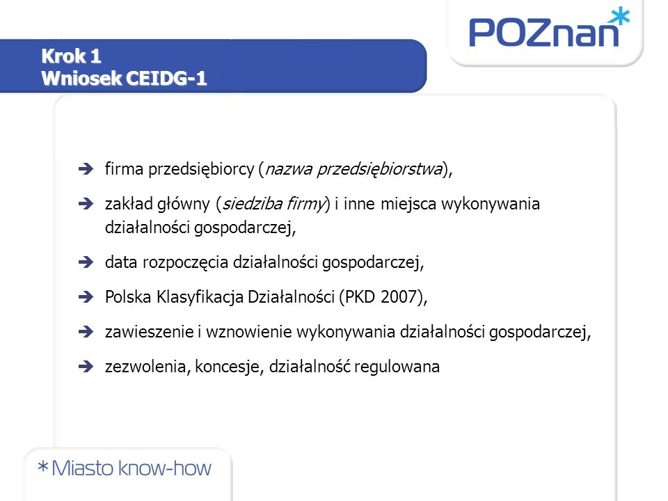 èfirma przedsiębiorcy (nazwa przedsiębiorstwa), èzakład główny (siedziba firmy) i inne miejsca wykonywania działalności gospodarczej, èdata rozpoczęcia działalności gospodarczej, èPolska Klasyfikacja Działalności (PKD 2007), èzawieszenie i wznowienie wykonywania działalności gospodarczej, èzezwolenia, koncesje, działalność regulowana Krok 1 Wniosek CEIDG-1