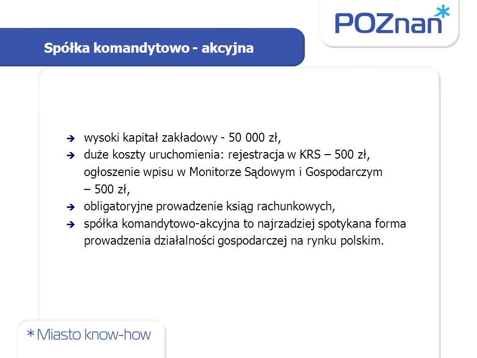 Spółka komandytowo - akcyjna  wysoki kapitał zakładowy - 50 000 zł,  duże koszty uruchomienia: rejestracja w KRS – 500 zł, ogłoszenie wpisu w Monitorze Sądowym i Gospodarczym – 500 zł,  obligatoryjne prowadzenie ksiąg rachunkowych,  spółka komandytowo-akcyjna to najrzadziej spotykana forma prowadzenia działalności gospodarczej na rynku polskim.