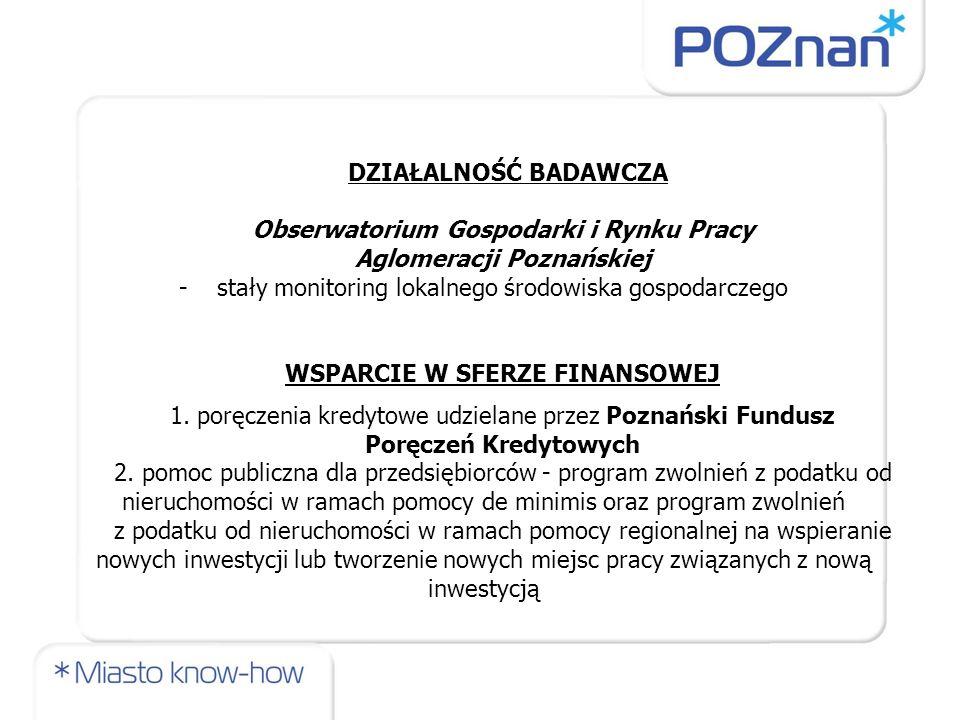 DZIAŁALNOŚĆ BADAWCZA Obserwatorium Gospodarki i Rynku Pracy Aglomeracji Poznańskiej -stały monitoring lokalnego środowiska gospodarczego WSPARCIE W SFERZE FINANSOWEJ 1.
