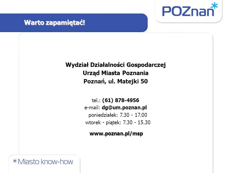 Wydział Działalności Gospodarczej Urząd Miasta Poznania Poznań, ul. Matejki 50 tel.: (61) 878-4956 e-mail: dg@um.poznan.pl poniedziałek: 7.30 - 17.00