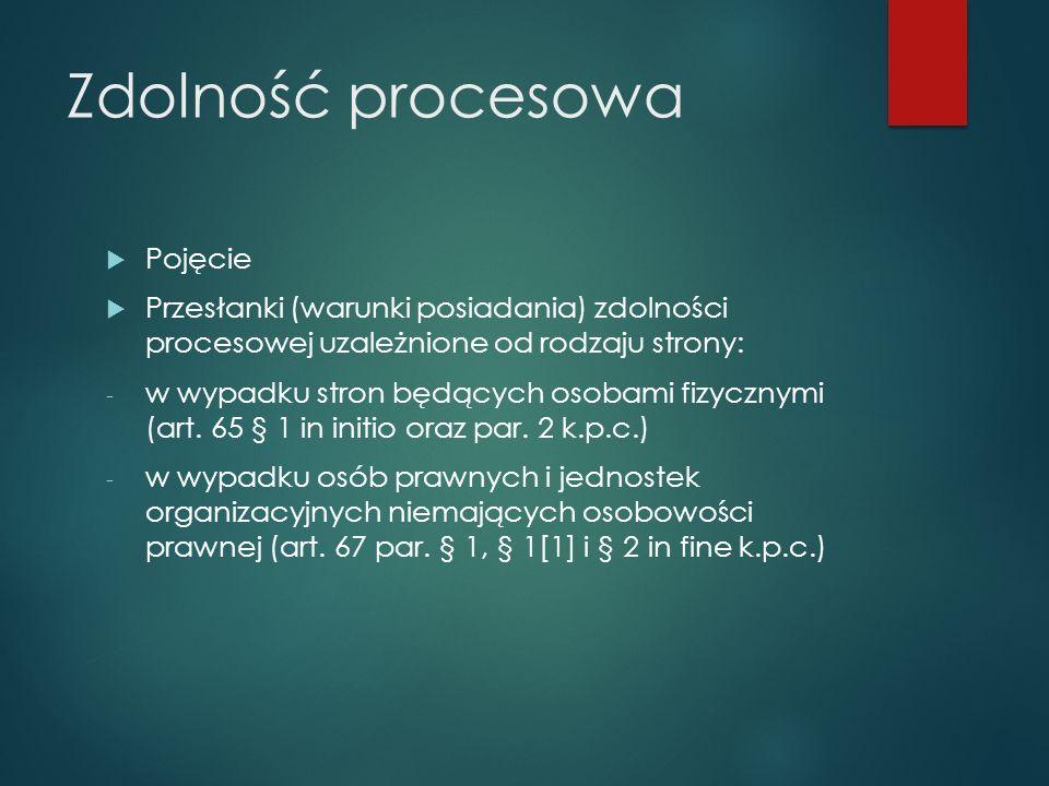 Zdolność procesowa  Pojęcie  Przesłanki (warunki posiadania) zdolności procesowej uzależnione od rodzaju strony: - w wypadku stron będących osobami fizycznymi (art.