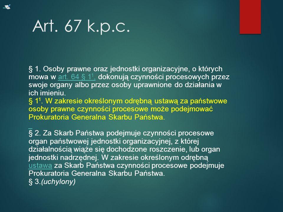 Art.67 k.p.c. § 1. Osoby prawne oraz jednostki organizacyjne, o których mowa w art.