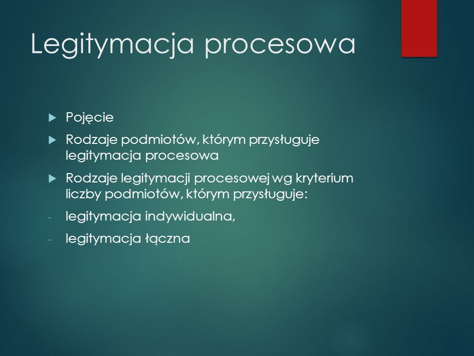 Legitymacja procesowa  Pojęcie  Rodzaje podmiotów, którym przysługuje legitymacja procesowa  Rodzaje legitymacji procesowej wg kryterium liczby podmiotów, którym przysługuje: - legitymacja indywidualna, - legitymacja łączna