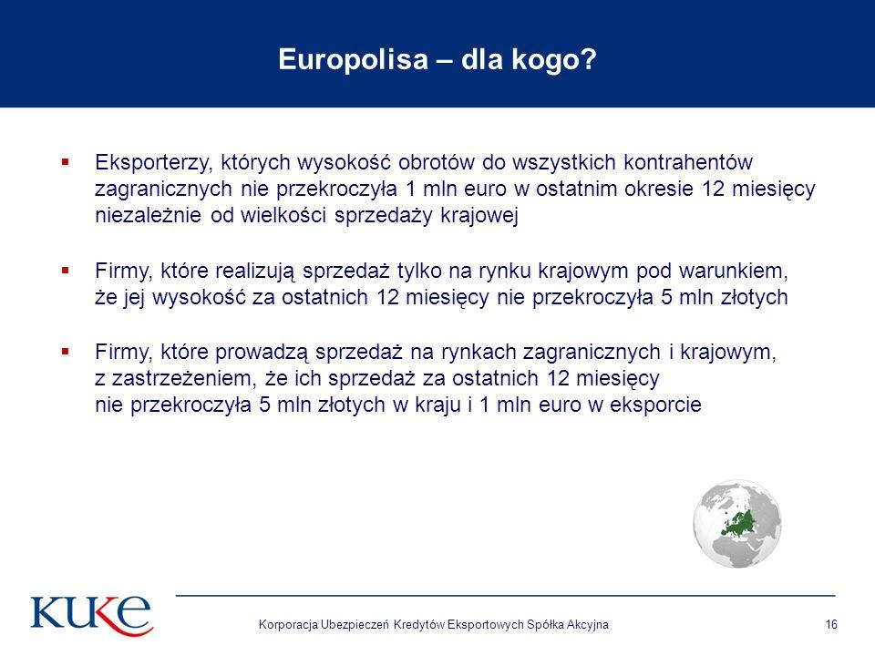Korporacja Ubezpieczeń Kredytów Eksportowych Spółka Akcyjna16 Europolisa – dla kogo?  Eksporterzy, których wysokość obrotów do wszystkich kontrahentó