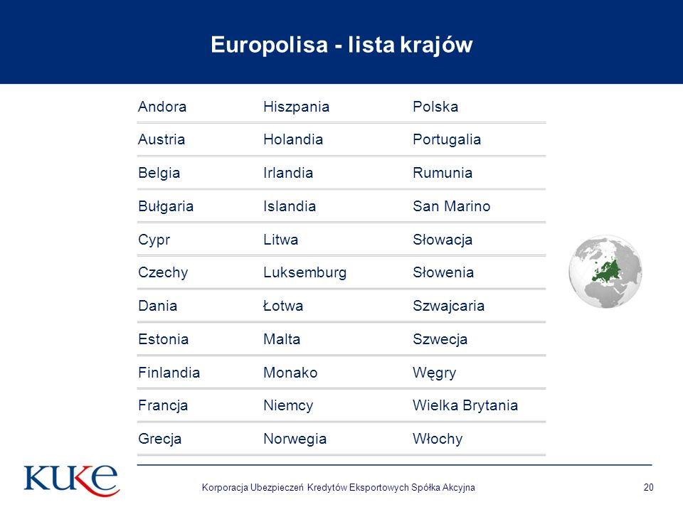 Europolisa - lista krajów Korporacja Ubezpieczeń Kredytów Eksportowych Spółka Akcyjna20 AndoraHiszpaniaPolska AustriaHolandiaPortugalia BelgiaIrlandiaRumunia BułgariaIslandiaSan Marino CyprLitwaSłowacja CzechyLuksemburgSłowenia DaniaŁotwaSzwajcaria EstoniaMaltaSzwecja FinlandiaMonakoWęgry FrancjaNiemcyWielka Brytania GrecjaNorwegiaWłochy