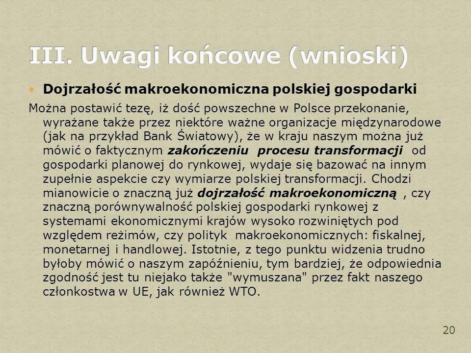 Dojrzałość makroekonomiczna polskiej gospodarki Można postawić tezę, iż dość powszechne w Polsce przekonanie, wyrażane także przez niektóre ważne organizacje międzynarodowe (jak na przykład Bank Światowy), że w kraju naszym można już mówić o faktycznym zakończeniu procesu transformacji od gospodarki planowej do rynkowej, wydaje się bazować na innym zupełnie aspekcie czy wymiarze polskiej transformacji.