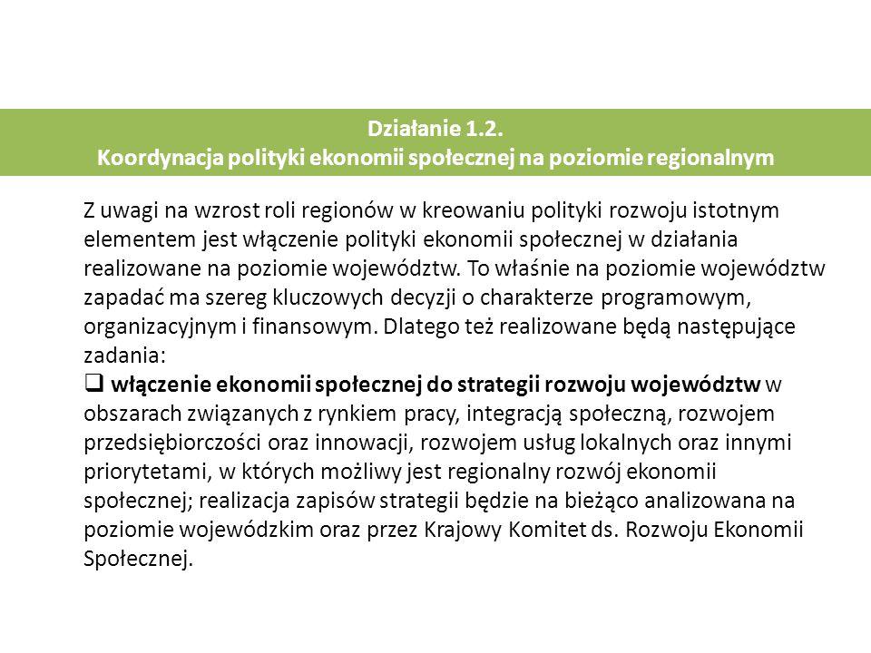 Działanie 1.2. Koordynacja polityki ekonomii społecznej na poziomie regionalnym Z uwagi na wzrost roli regionów w kreowaniu polityki rozwoju istotnym