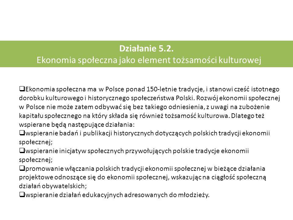 Działanie 5.2.. Ekonomia społeczna jako element tożsamości kulturowej  Ekonomia społeczna ma w Polsce ponad 150-letnie tradycje, i stanowi cześć isto
