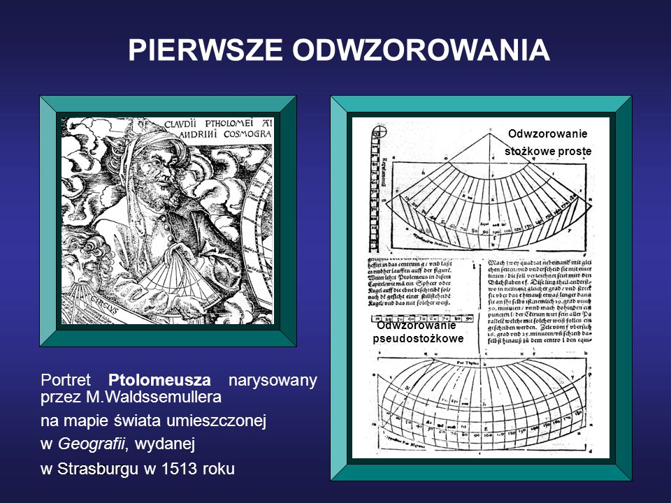 2016-05-27* PIERWSZE ODWZOROWANIA Portret Ptolomeusza narysowany przez M.Waldssemullera na mapie świata umieszczonej w Geografii, wydanej w Strasburgu w 1513 roku Odwzorowanie stożkowe proste Odwzorowanie pseudostożkowe