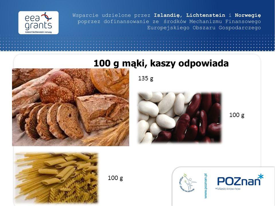100 g mąki, kaszy odpowiada 100 g 135 g