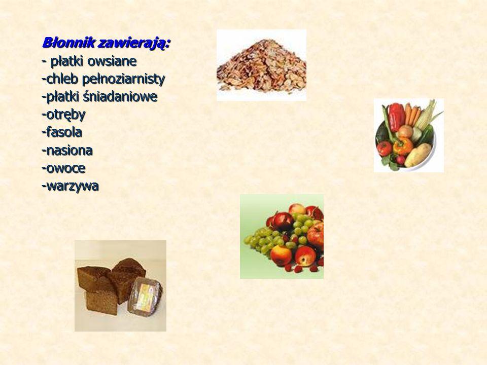 Błonnik zawierają: - płatki owsiane -chleb pełnoziarnisty -płatki śniadaniowe -otręby-fasola-nasiona-owoce-warzywa