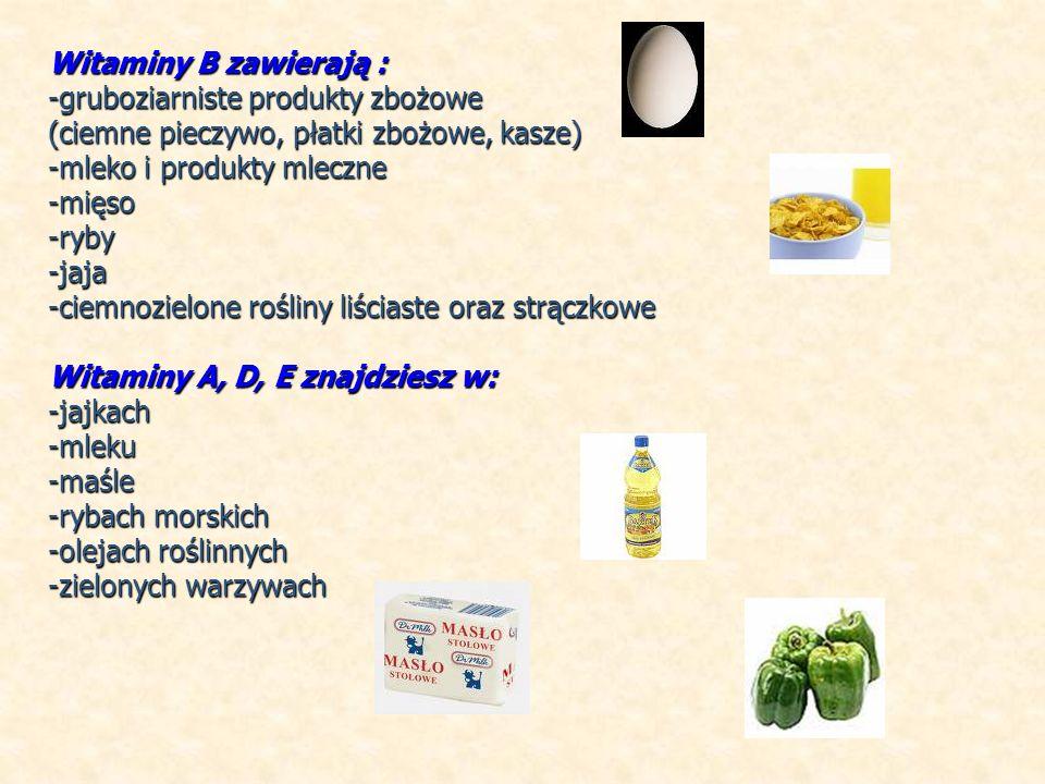 Witaminy B zawierają : -gruboziarniste produkty zbożowe (ciemne pieczywo, płatki zbożowe, kasze) -mleko i produkty mleczne -mięso-ryby-jaja -ciemnozielone rośliny liściaste oraz strączkowe Witaminy A, D, E znajdziesz w: -jajkach-mleku-maśle -rybach morskich -olejach roślinnych -zielonych warzywach