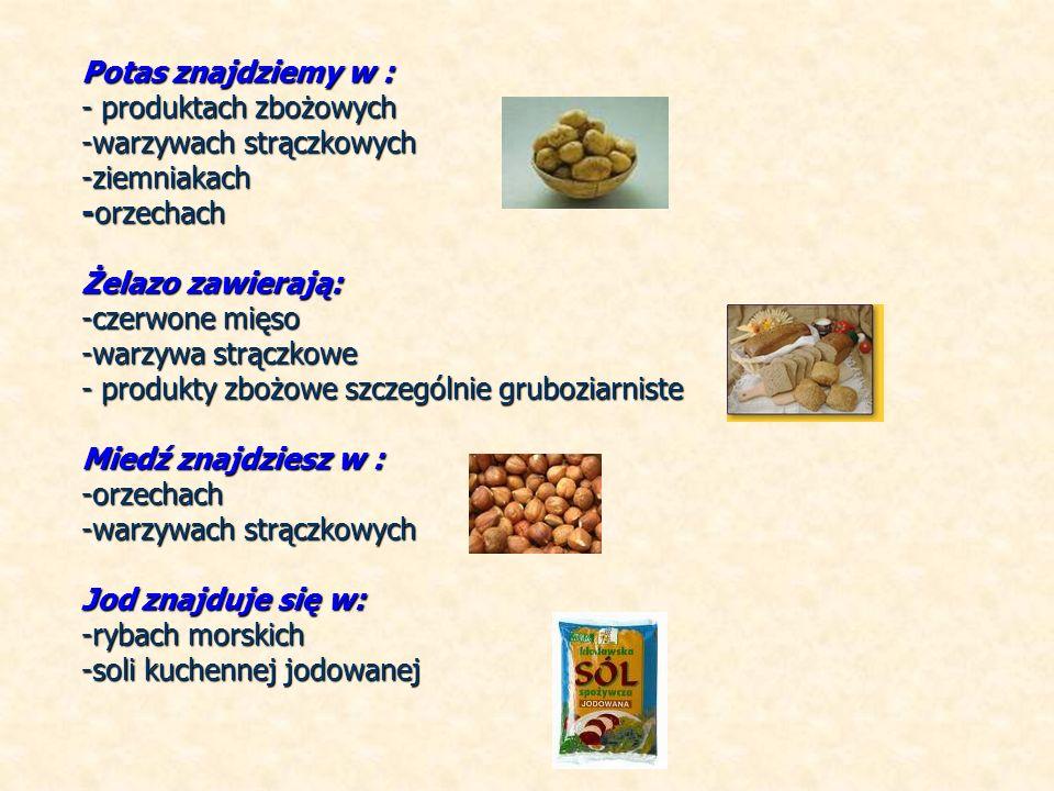 Potas znajdziemy w : - produktach zbożowych -warzywach strączkowych -ziemniakach -orzechach Żelazo zawierają: -czerwone mięso -warzywa strączkowe - produkty zbożowe szczególnie gruboziarniste Miedź znajdziesz w : -orzechach -warzywach strączkowych Jod znajduje się w: -rybach morskich -soli kuchennej jodowanej