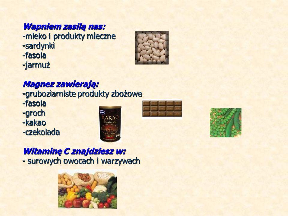 Wapniem zasilą nas: -mleko i produkty mleczne -sardynki-fasola-jarmuż Magnez zawierają: -gruboziarniste produkty zbożowe -fasola-groch-kakao-czekolada Witaminę C znajdziesz w: - surowych owocach i warzywach