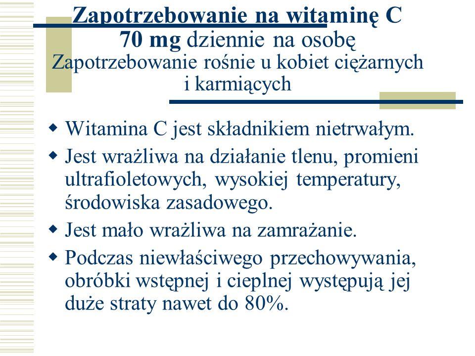 Zapotrzebowanie na witaminę C 70 mg dziennie na osobę Zapotrzebowanie rośnie u kobiet ciężarnych i karmiących  Witamina C jest składnikiem nietrwałym