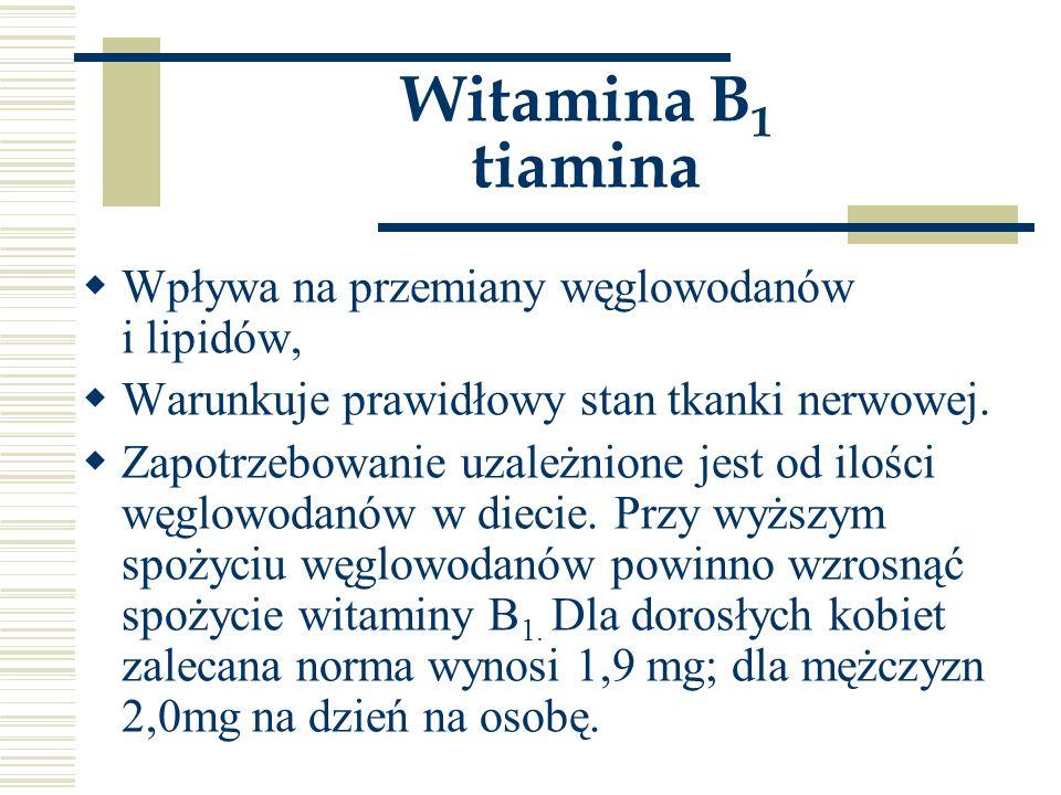 Witamina B 1 tiamina  Wpływa na przemiany węglowodanów i lipidów,  Warunkuje prawidłowy stan tkanki nerwowej.  Zapotrzebowanie uzależnione jest od
