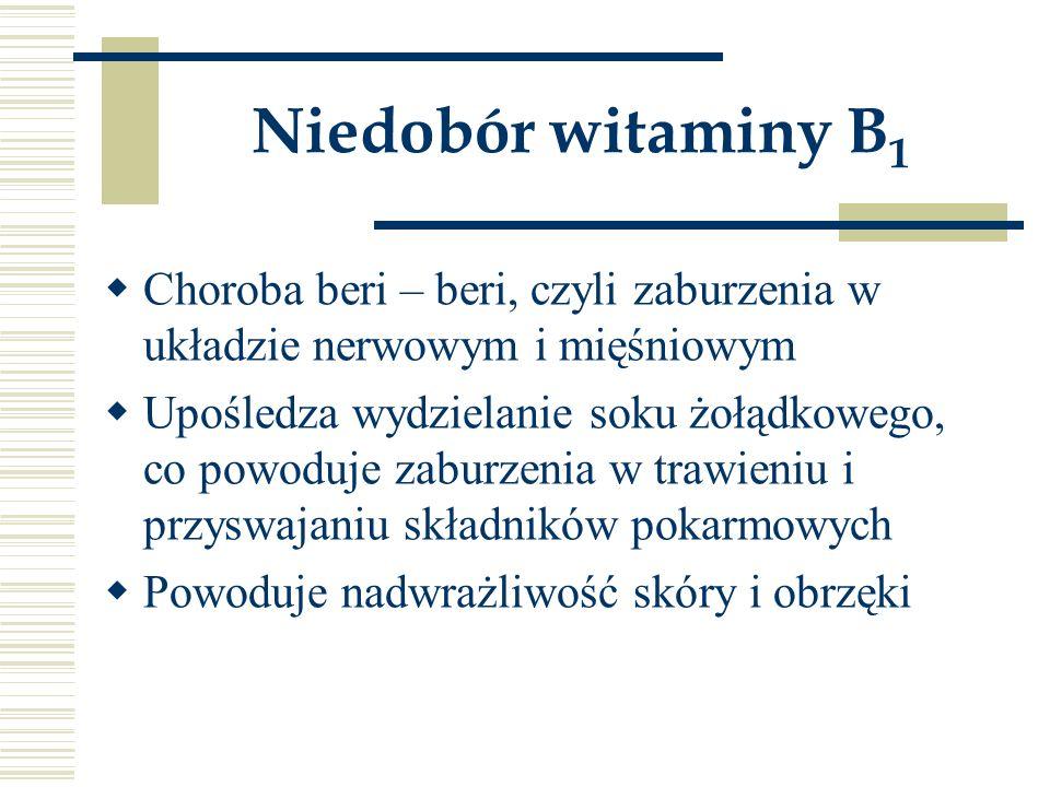 Niedobór witaminy B 1  Choroba beri – beri, czyli zaburzenia w układzie nerwowym i mięśniowym  Upośledza wydzielanie soku żołądkowego, co powoduje z