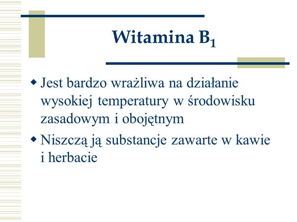 Witamina B 1  Jest bardzo wrażliwa na działanie wysokiej temperatury w środowisku zasadowym i obojętnym  Niszczą ją substancje zawarte w kawie i her